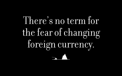 There's no term for the fear of changing foreign currency.