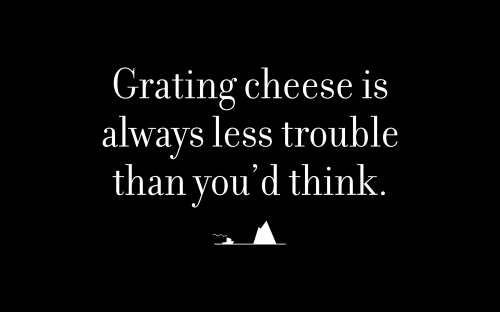Grating cheese is always less trouble than you'd think.