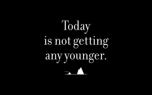 Today is not getting any younger.