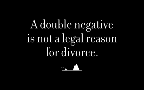 A double negative is not a legal reason for divorce.