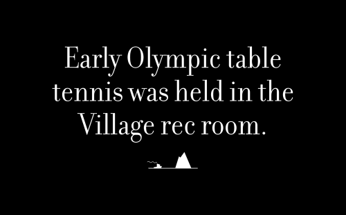 Early Olympic table tennis was held in the Village rec room.