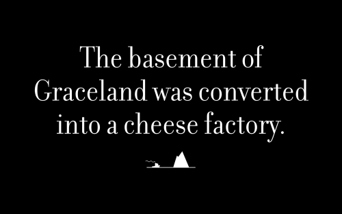 The basement of Graceland was converted into a cheese factory.
