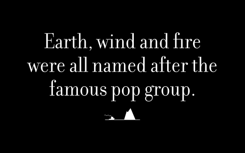 Earth, wind and fire were all named after the famous pop group.