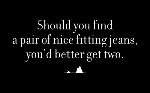 Should you find a pair of nice fitting jeans, you'd better get two.