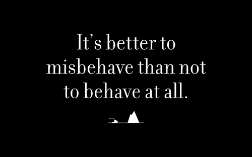 It's better to misbehave than not to behave at all.