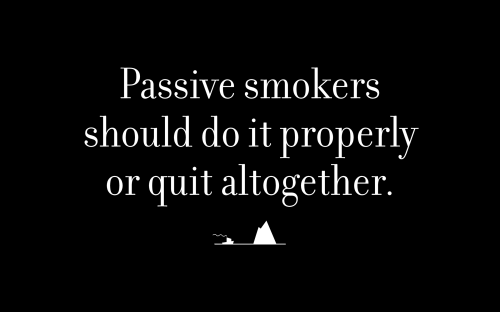 Passive smokers should do it properly or quit altogether.