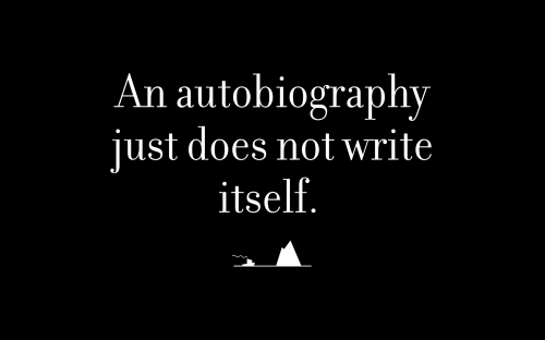 An autobiography just does not write itself.