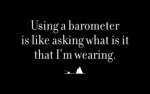 Using a barometer is like asking what is it that I'm wearing.