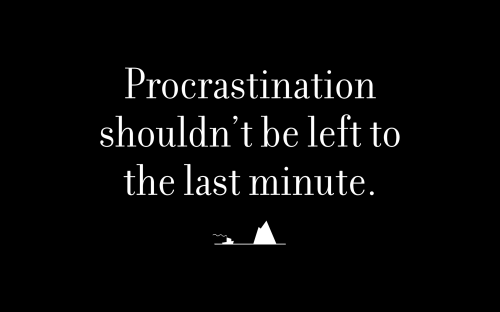 Procrastination shouldn't be left to the last minute.