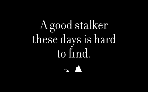 A good stalker these days is hard to find.