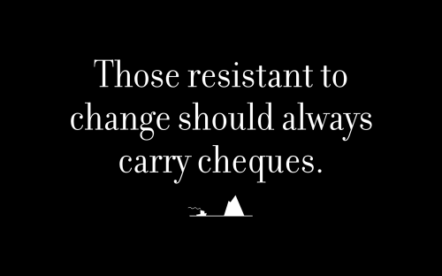 Those resistant to change should always carry cheques.