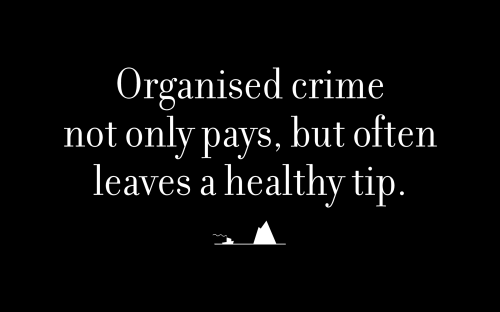 Organised crime not only pays, but often leaves a healthy tip.
