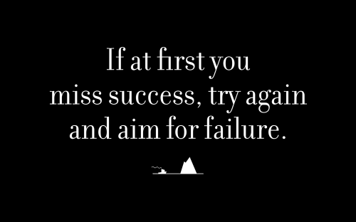 If at first you miss success, try again and aim for failure.