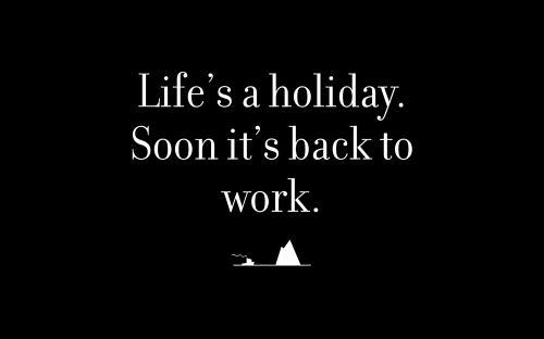 Life's a holiday. Soon it's back to work.
