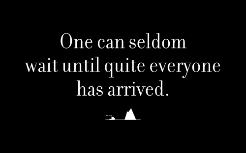 One can seldom wait until quite everyone has arrived.