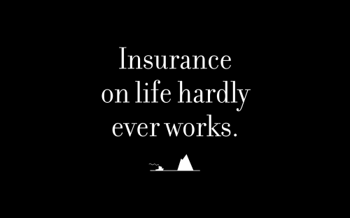 Insurance on life hardly ever works.