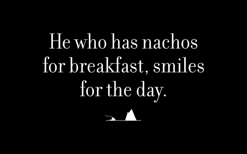 He who has nachos for breakfast, smiles for the day.