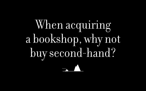 When acquiring a bookshop, why not buy second-hand?