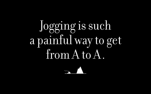 Jogging is such a painful way to get from A to A.