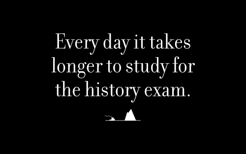 Every day it takes longer to study for the history exam.