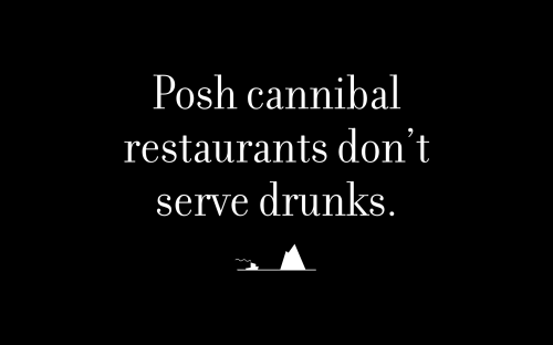 Posh cannibal restaurants don't serve drunks.