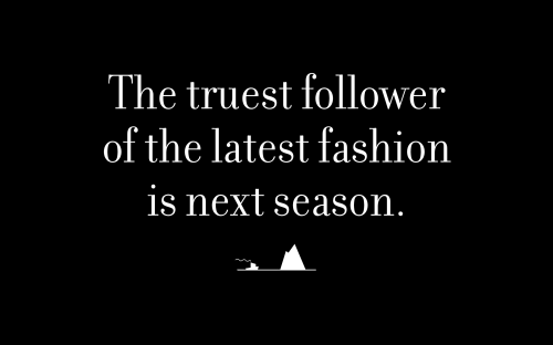 The truest follower of the latest fashion is next season.