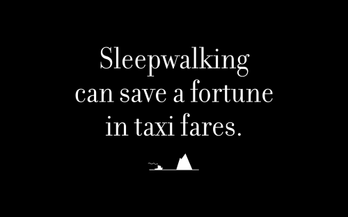 Sleepwalking can save a fortune in taxi fares.