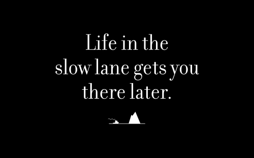 Life in the slow lane gets you there later.