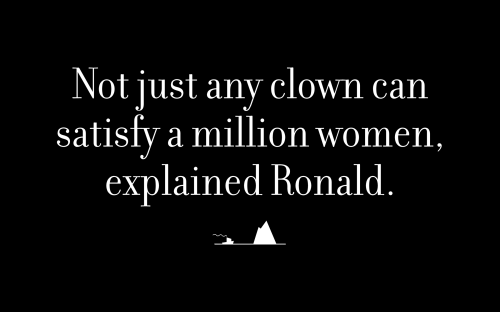 Not just any clown can satisfy a million women, explained Ronald.