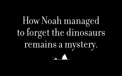 How Noah managed to forget the dinosaurs remains a mystery.