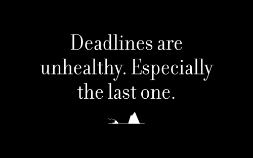 Deadlines are unhealthy. Especially the last one.