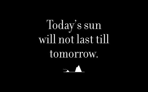 Today's sun will not last till tomorrow.
