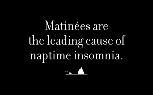 Matinées are the leading cause of naptime insomnia.
