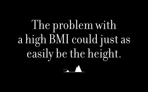 The problem with a high BMI could just as easily be the height.