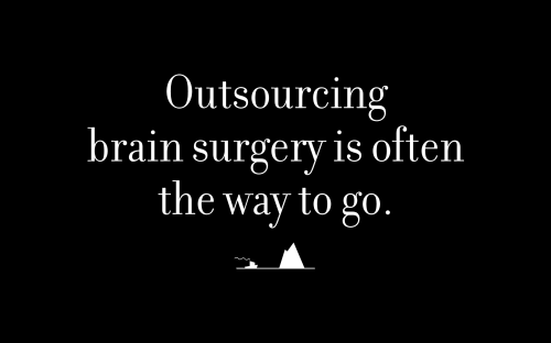 Outsourcing brain surgery is often the way to go.