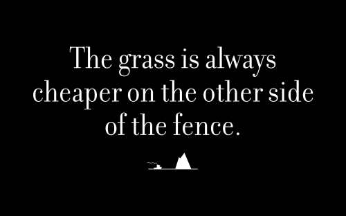 The grass is always cheaper on the other side of the fence.
