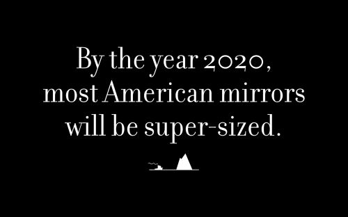By the year 2020, most American mirrors will be super-sized.