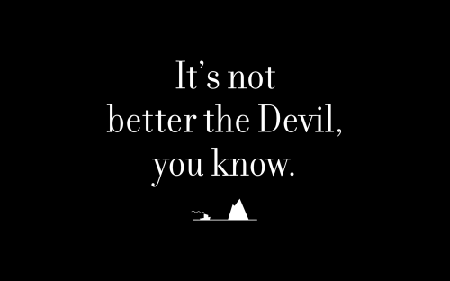 It's not better the Devil, you know.