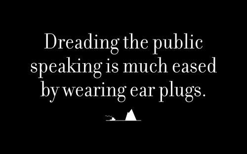 Dreading the public speaking is much eased by wearing ear plugs.