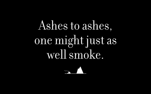Ashes to ashes, one might just as well smoke.