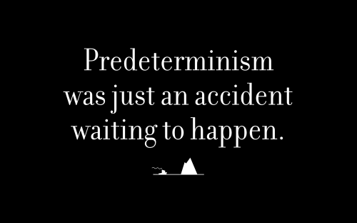 Predeterminism was just an accident waiting to happen.