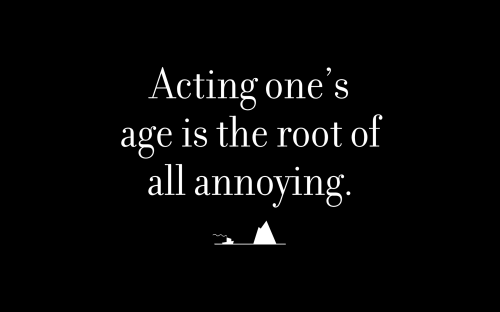 Acting one's age is the root of all annoying.