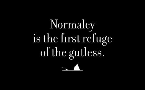 Normalcy is the first refuge of the gutless.
