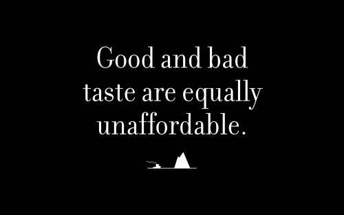 Good and bad taste are equally unaffordable.