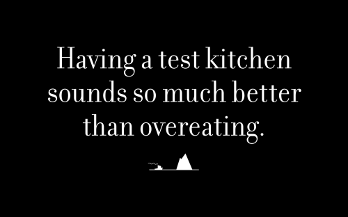 Having a test kitchen sounds so much better than overeating.