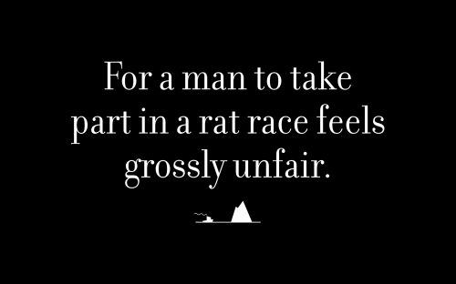 For a man to take part in a rat race feels grossly unfair.