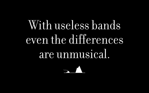 With useless bands even the differences are unmusical.