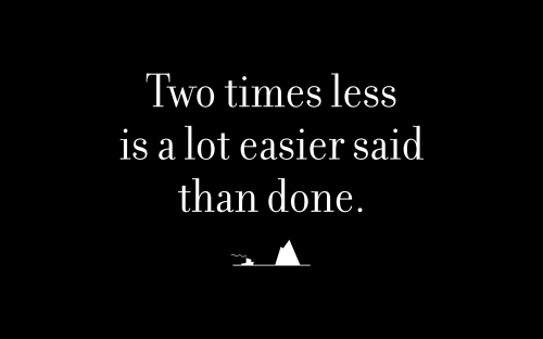Two times less is a lot easier said than done.