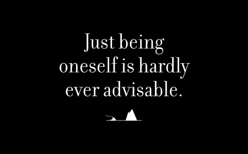 Just being oneself is hardly ever advisable.