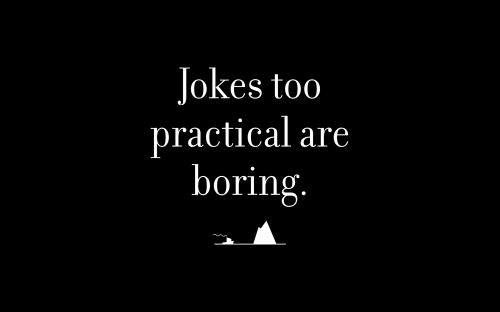 Jokes too practical are boring.